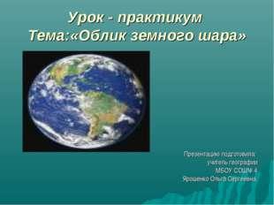 Урок - практикум Тема:«Облик земного шара» Презентацию подготовила: учитель г