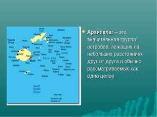 Архипелаг – это значительная группа островов, лежащих на небольших расстояния