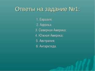 Ответы на задание №1: 1. Евразия; 2. Африка; 3. Северная Америка; 4. Южная Ам