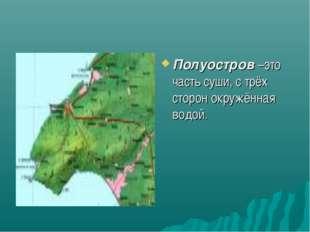 Полуостров –это часть суши, с трёх сторон окружённая водой.
