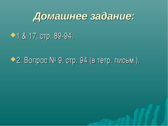Домашнее задание: 1.& 17, стр. 89-94. 2. Вопрос № 9, стр. 94 (в тетр. письм.).