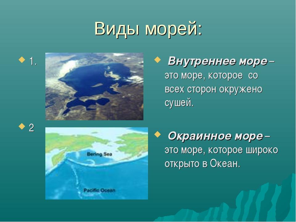 Виды морей: 1. 2 Внутреннее море – это море, которое со всех сторон окружено...