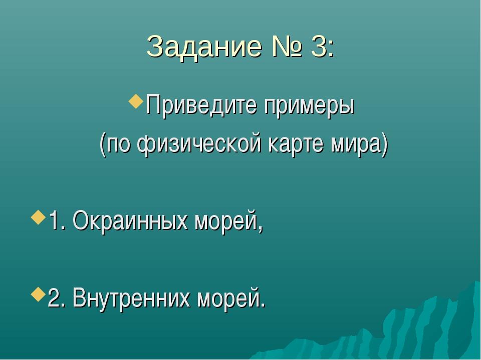 Задание № 3: Приведите примеры (по физической карте мира) 1. Окраинных морей,...