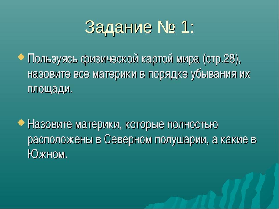 Задание № 1: Пользуясь физической картой мира (стр.28), назовите все материки...