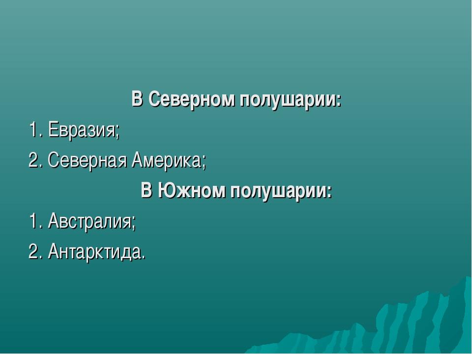 В Северном полушарии: 1. Евразия; 2. Северная Америка; В Южном полушарии: 1....