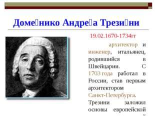 Доме́нико Андре́а Трези́ни 19.02.1670-1734гг архитектор и инженер, итальянец,