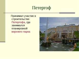 Петергоф Принимал участие в строительстве Петергофа, где занимался планировко