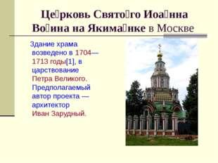 Це́рковь Свято́го Иоа́нна Во́ина на Якима́нке в Москве Здание храма возведено