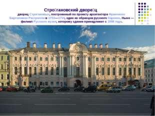Стро́гановский дворе́ц дворец Строгановых, построенный по проекту архитектор
