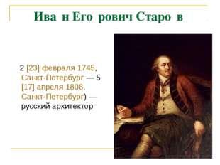Ива́н Его́рович Старо́в 2[23] февраля 1745, Санкт-Петербург— 5[17] апреля