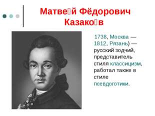 Матве́й Фёдорович Казако́в 1738, Москва — 1812, Рязань) — русский зодчий, пре