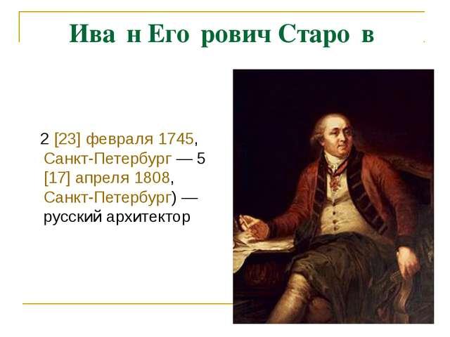 Ива́н Его́рович Старо́в 2[23] февраля 1745, Санкт-Петербург— 5[17] апреля...
