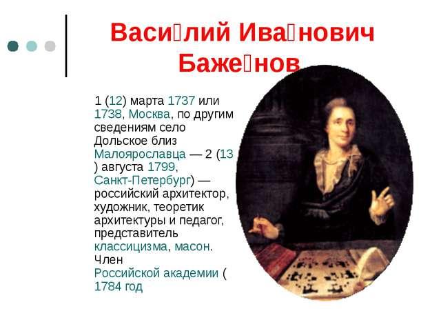 Васи́лий Ива́нович Баже́нов 1 (12) марта 1737 или 1738, Москва, по другим све...