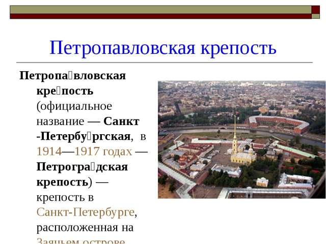 Петропавловская крепость Петропа́вловская кре́пость (официальное название— С...