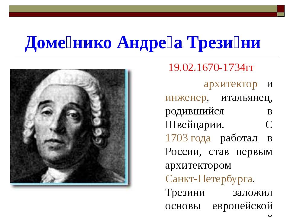 Доме́нико Андре́а Трези́ни 19.02.1670-1734гг архитектор и инженер, итальянец,...
