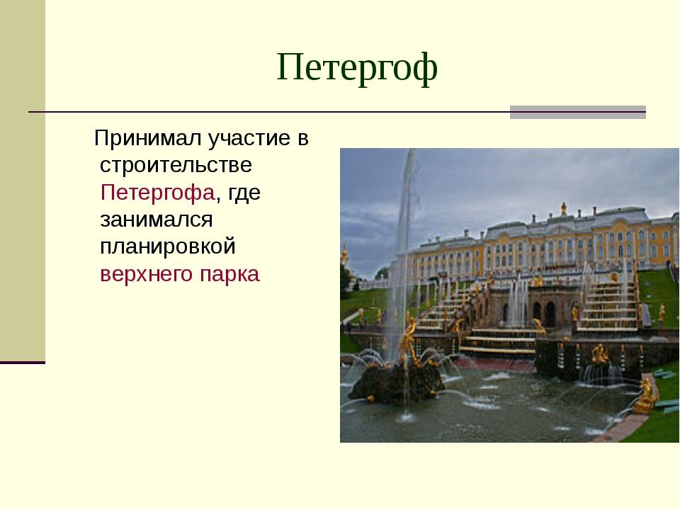 Петергоф Принимал участие в строительстве Петергофа, где занимался планировко...