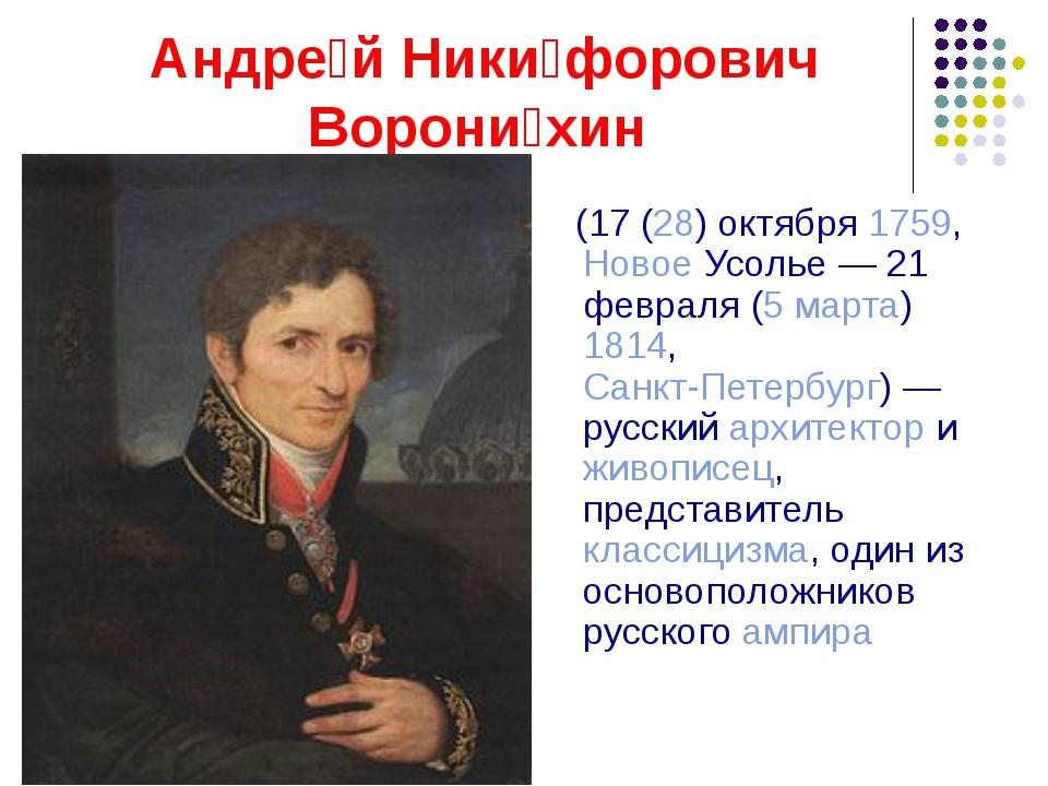 Андре́й Ники́форович Ворони́хин (17 (28) октября 1759, Новое Усолье— 21 февр...