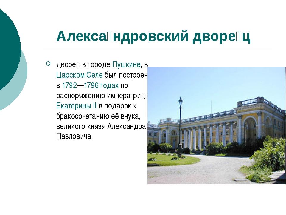 Алекса́ндровский дворе́ц дворец в городе Пушкине, в Царском Селе был построе...