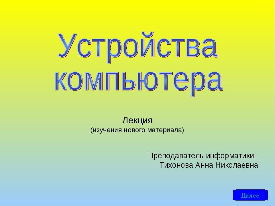 Преподаватель информатики: Тихонова Анна Николаевна Лекция (изучения нового...