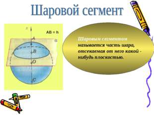 Шаровым сегментом называется часть шара, отсекаемая от него какой - нибудь пл