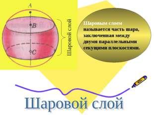 Шаровым слоем называется часть шара, заключенная между двумя параллельными се