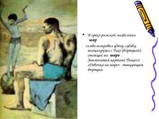 В греко-римской мифологии шар символизировал удачу, судьбу, ассоциируясь с