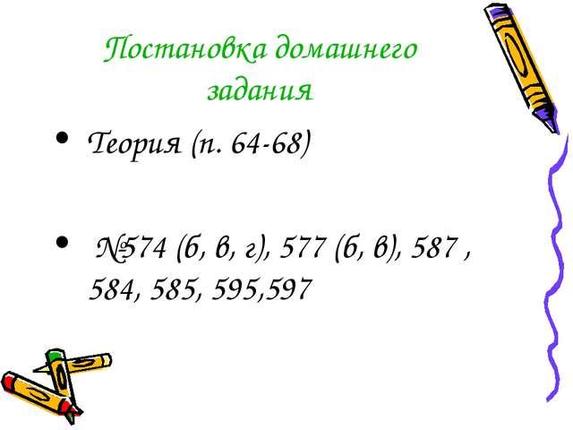 Постановка домашнего задания Теория (п. 64-68) №574 (б, в, г), 577 (б, в), 58...