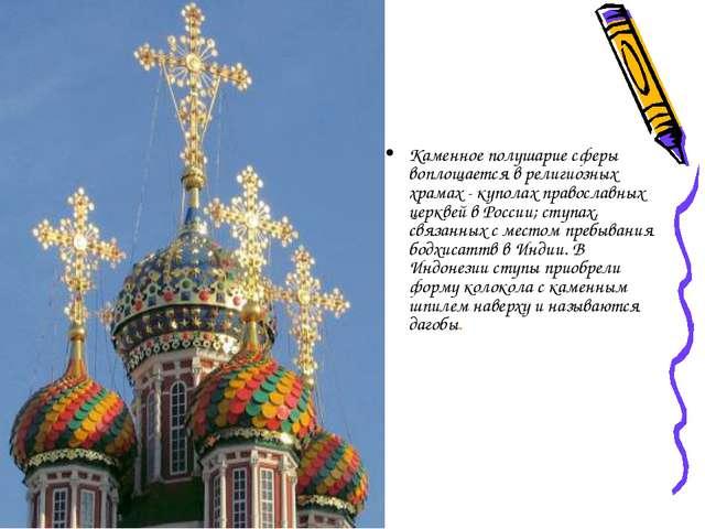 Каменное полушарие сферы воплощается в религиозных храмах - куполах православ...