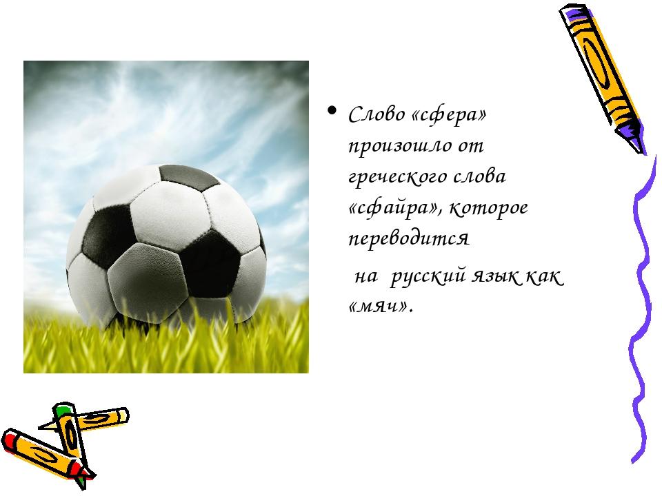 Слово «сфера» произошло от греческого слова «сфайра», которое переводится  н...