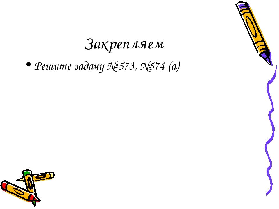 Закрепляем Решите задачу № 573, №574 (а)