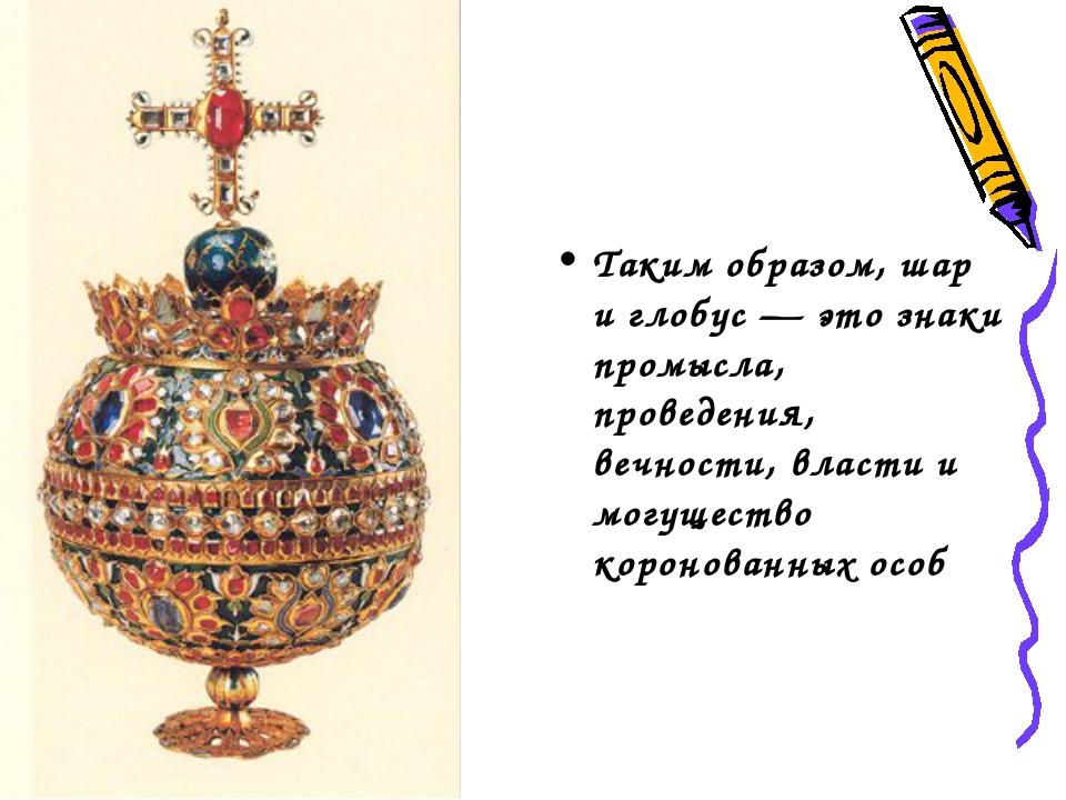 Таким образом, шар и глобус — это знаки промысла, проведения, вечности, влас...