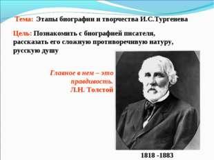 Тема:Этапы биографии и творчества И.С.Тургенева Цель: Познакомить с биографи