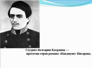 Студент-болгарин Катранов — прототип героя романа «Накануне» Инсарова.