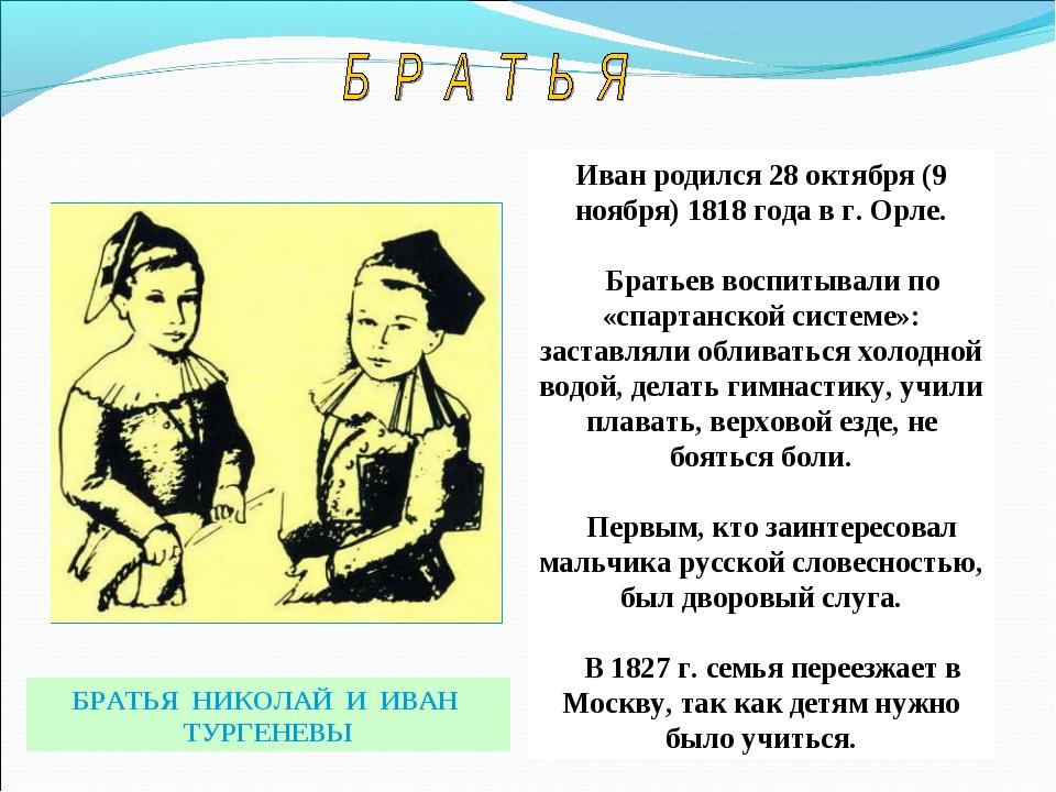 БРАТЬЯ НИКОЛАЙ И ИВАН ТУРГЕНЕВЫ Иван родился 28 октября (9 ноября) 1818 года...
