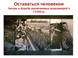 Оставаться человеком /жизнь и борьба заключенных концлагерей и ГУЛАГа/.