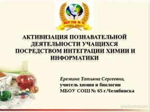 Еремина Татьяна Сергеевна, учитель химии и биологии МБОУ СОШ № 65 г.Челябинска