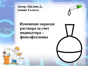 Изменение окраски раствора за счет индикатора – фенолфталеина Автор: Шкляев