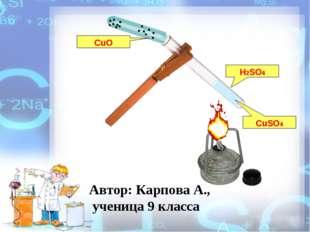 H2SO4 CuO CuSO4 Автор: Карпова А., ученица 9 класса