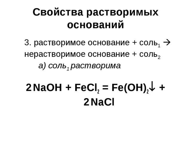 Свойства растворимых оснований 2NaOH + FeCl2 = Fe(OH)2 + 2NaCl 3. раствори...