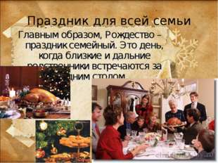 Праздник для всей семьи Главным образом, Рождество – праздник семейный. Это д