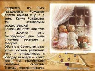 Например, на Руси праздновать Рождение Христа начали ещё в X веке. Канун Рож
