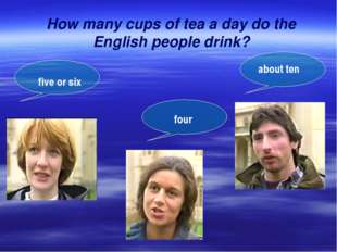 How many cups of tea a day do the English people drink? five or six about ten