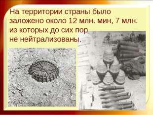 На территории страны было заложено около 12 млн. мин, 7 млн. из которых до си