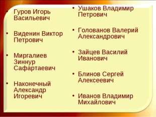 Ушаков Владимир Петрович Голованов Валерий Александрович Зайцев Василий Ивано