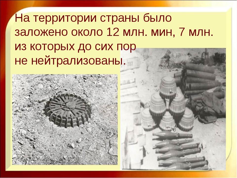 На территории страны было заложено около 12 млн. мин, 7 млн. из которых до си...