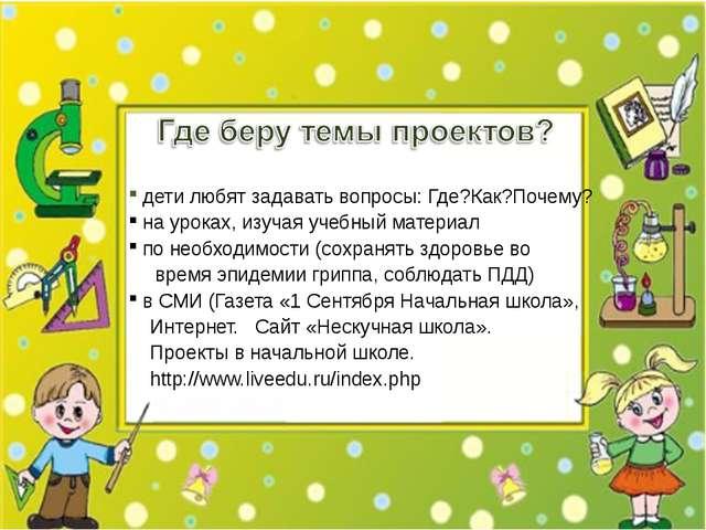 дети любят задавать вопросы: Где?Как?Почему? на уроках, изучая учебный матер...