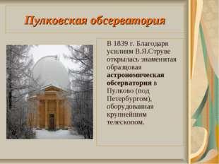 Пулковская обсерватория В 1839 г. Благодаря усилиям В.Я.Струве открылась знам