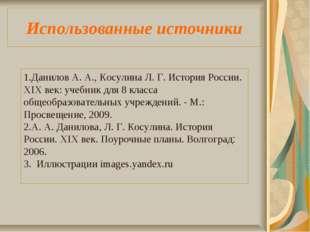 Использованные источники Данилов А. А., Косулина Л. Г. История России. XIX ве