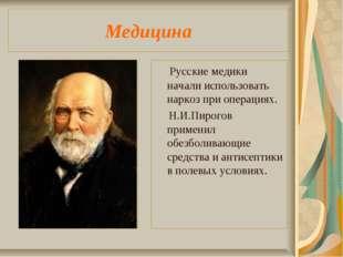 Медицина Русские медики начали использовать наркоз при операциях. Н.И.Пирогов