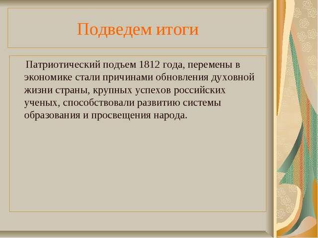 Подведем итоги Патриотический подъем 1812 года, перемены в экономике стали пр...
